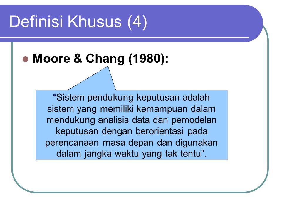 Definisi Khusus (4) Moore & Chang (1980): Sistem pendukung keputusan adalah sistem yang memiliki kemampuan dalam mendukung analisis data dan pemodelan keputusan dengan berorientasi pada perencanaan masa depan dan digunakan dalam jangka waktu yang tak tentu .