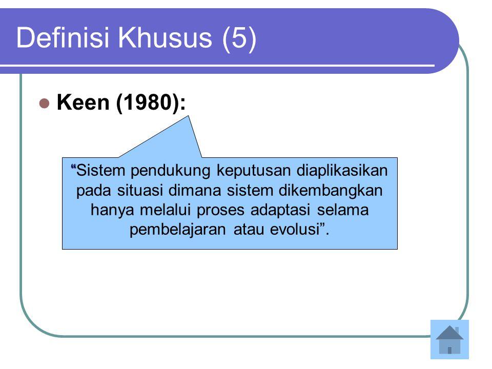 Definisi Khusus (5) Keen (1980): Sistem pendukung keputusan diaplikasikan pada situasi dimana sistem dikembangkan hanya melalui proses adaptasi selama pembelajaran atau evolusi .