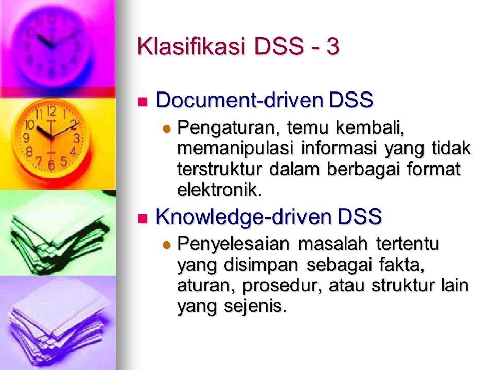 Klasifikasi DSS - 3 Document-driven DSS Document-driven DSS Pengaturan, temu kembali, memanipulasi informasi yang tidak terstruktur dalam berbagai format elektronik.