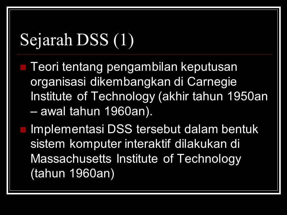 Sejarah DSS (1) Teori tentang pengambilan keputusan organisasi dikembangkan di Carnegie Institute of Technology (akhir tahun 1950an – awal tahun 1960an).