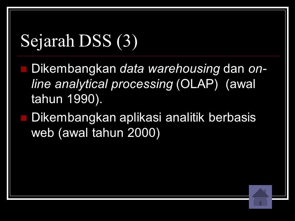 Sejarah DSS (3) Dikembangkan data warehousing dan on- line analytical processing (OLAP) (awal tahun 1990). Dikembangkan aplikasi analitik berbasis web