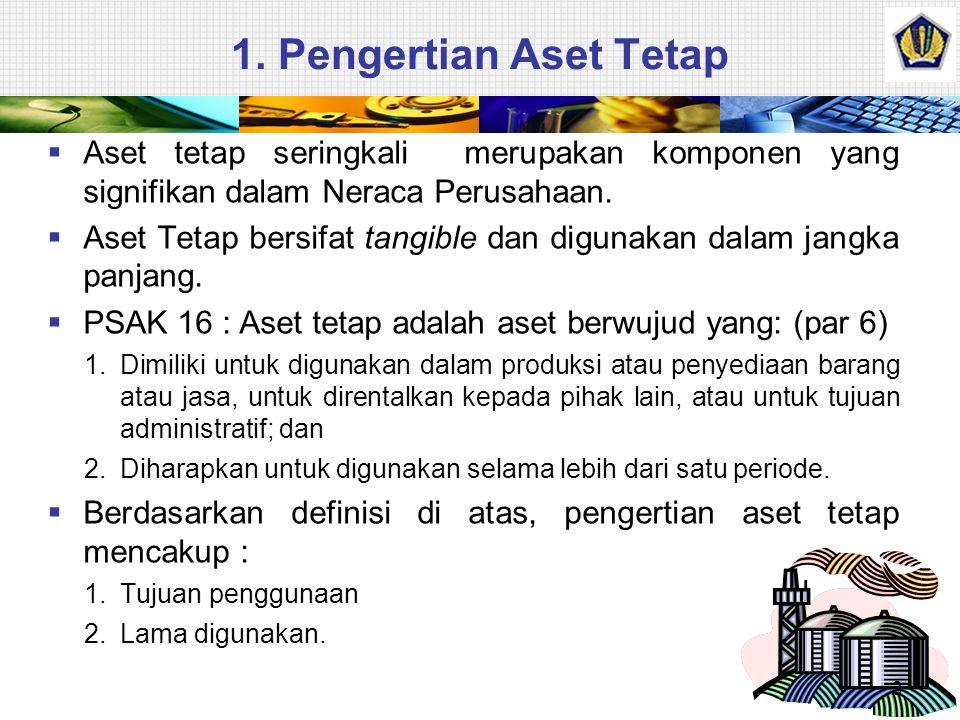 1. Pengertian Aset Tetap  Aset tetap seringkali merupakan komponen yang signifikan dalam Neraca Perusahaan.  Aset Tetap bersifat tangible dan diguna
