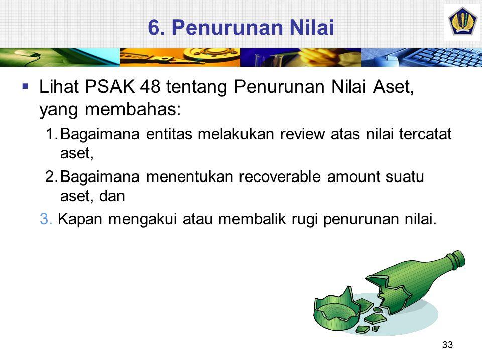 6. Penurunan Nilai  Lihat PSAK 48 tentang Penurunan Nilai Aset, yang membahas: 1.Bagaimana entitas melakukan review atas nilai tercatat aset, 2.Bagai
