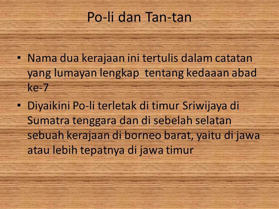 Po-li dan Tan-tan Nama dua kerajaan ini tertulis dalam catatan yang lumayan lengkap tentang kedaaan abad ke-7 Diyaikini Po-li terletak di timur Sriwijaya di Sumatra tenggara dan di sebelah selatan sebuah kerajaan di borneo barat, yaitu di jawa atau lebih tepatnya di jawa timur