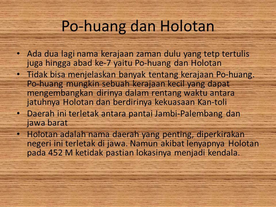 Po-huang dan Holotan Ada dua lagi nama kerajaan zaman dulu yang tetp tertulis juga hingga abad ke-7 yaitu Po-huang dan Holotan Tidak bisa menjelaskan banyak tentang kerajaan Po-huang.