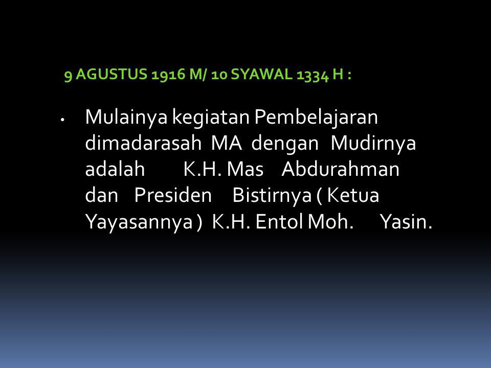 9 AGUSTUS 1916 M/ 10 SYAWAL 1334 H : Mulainya kegiatan Pembelajaran dimadarasah MA dengan Mudirnya adalah K.H.
