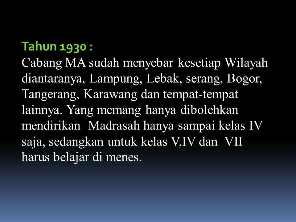 Tahun 1930 : Cabang MA sudah menyebar kesetiap Wilayah diantaranya, Lampung, Lebak, serang, Bogor, Tangerang, Karawang dan tempat-tempat lainnya.