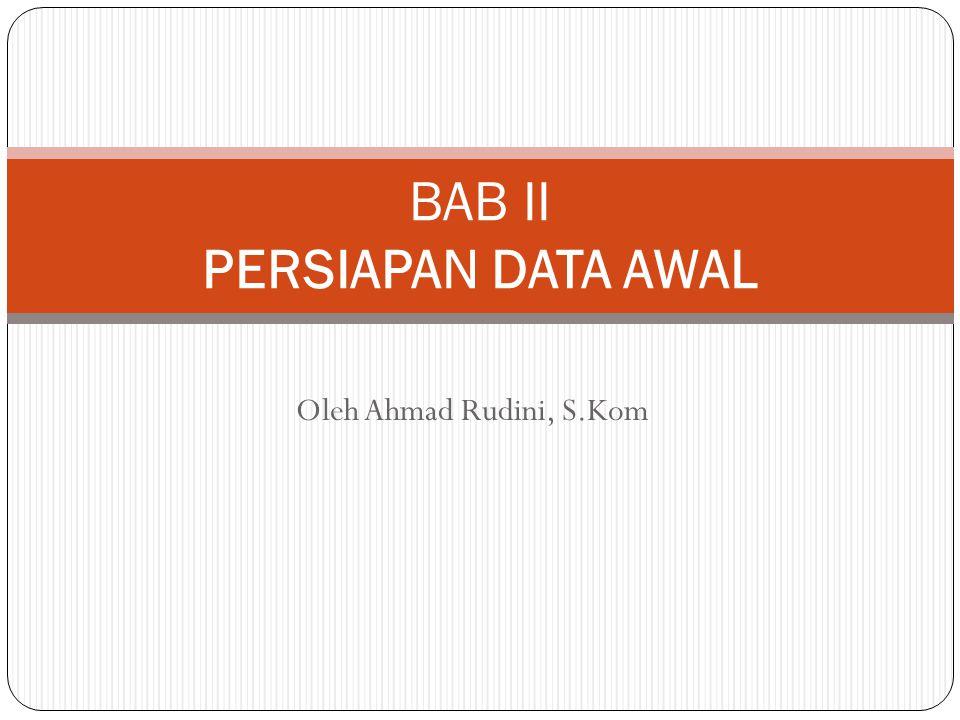 Oleh Ahmad Rudini, S.Kom BAB II PERSIAPAN DATA AWAL