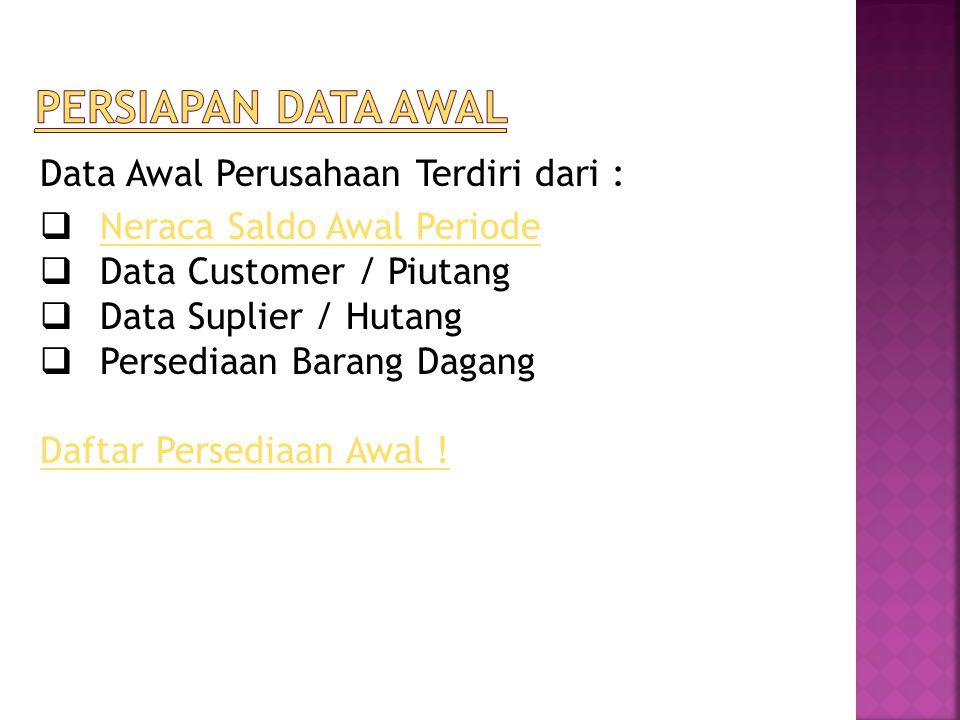 Data Awal Perusahaan Terdiri dari :  Neraca Saldo Awal Periode Neraca Saldo Awal Periode  Data Customer / Piutang  Data Suplier / Hutang  Persediaan Barang Dagang Daftar Persediaan Awal !
