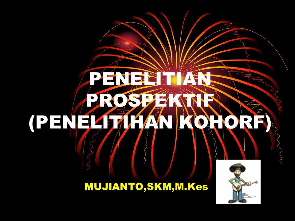PENELITIAN PROSPEKTIF (PENELITIHAN KOHORF) MUJIANTO,SKM,M.Kes