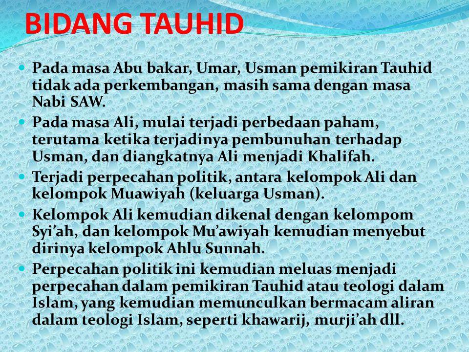 BIDANG TAUHID Pada masa Abu bakar, Umar, Usman pemikiran Tauhid tidak ada perkembangan, masih sama dengan masa Nabi SAW. Pada masa Ali, mulai terjadi