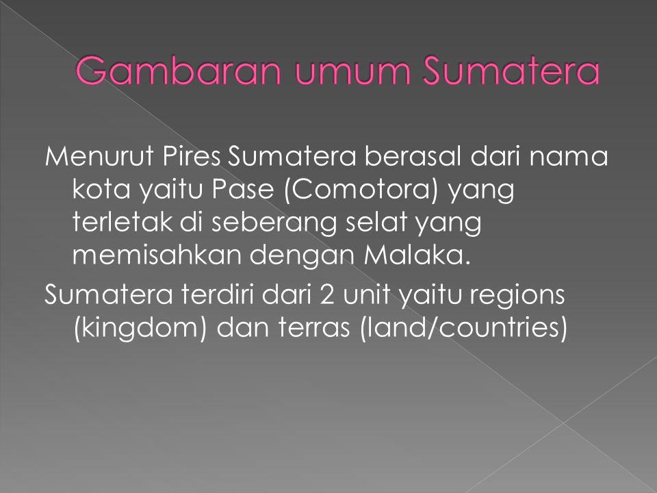 Menurut Pires Sumatera berasal dari nama kota yaitu Pase (Comotora) yang terletak di seberang selat yang memisahkan dengan Malaka.