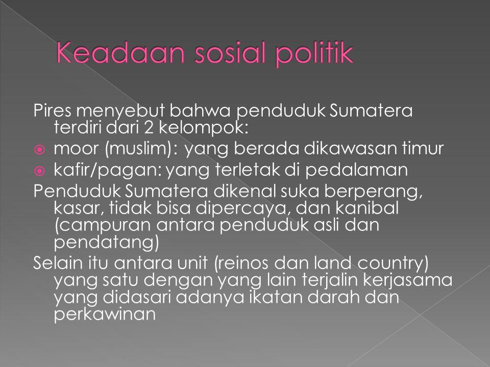 Pires menyebut bahwa penduduk Sumatera terdiri dari 2 kelompok:  moor (muslim): yang berada dikawasan timur  kafir/pagan: yang terletak di pedalaman Penduduk Sumatera dikenal suka berperang, kasar, tidak bisa dipercaya, dan kanibal (campuran antara penduduk asli dan pendatang) Selain itu antara unit (reinos dan land country) yang satu dengan yang lain terjalin kerjasama yang didasari adanya ikatan darah dan perkawinan