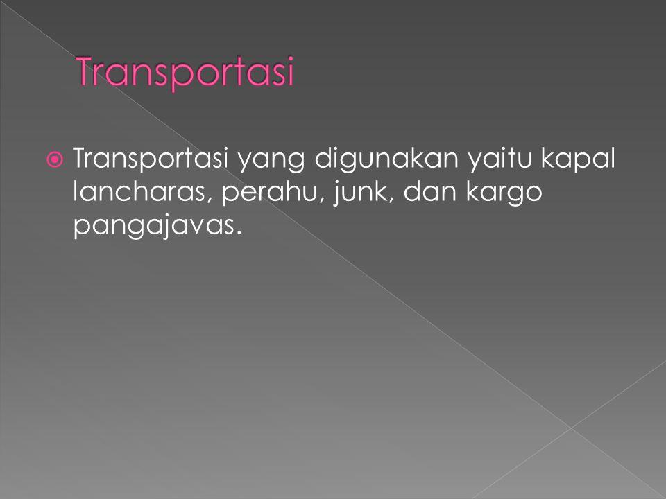  Transportasi yang digunakan yaitu kapal lancharas, perahu, junk, dan kargo pangajavas.