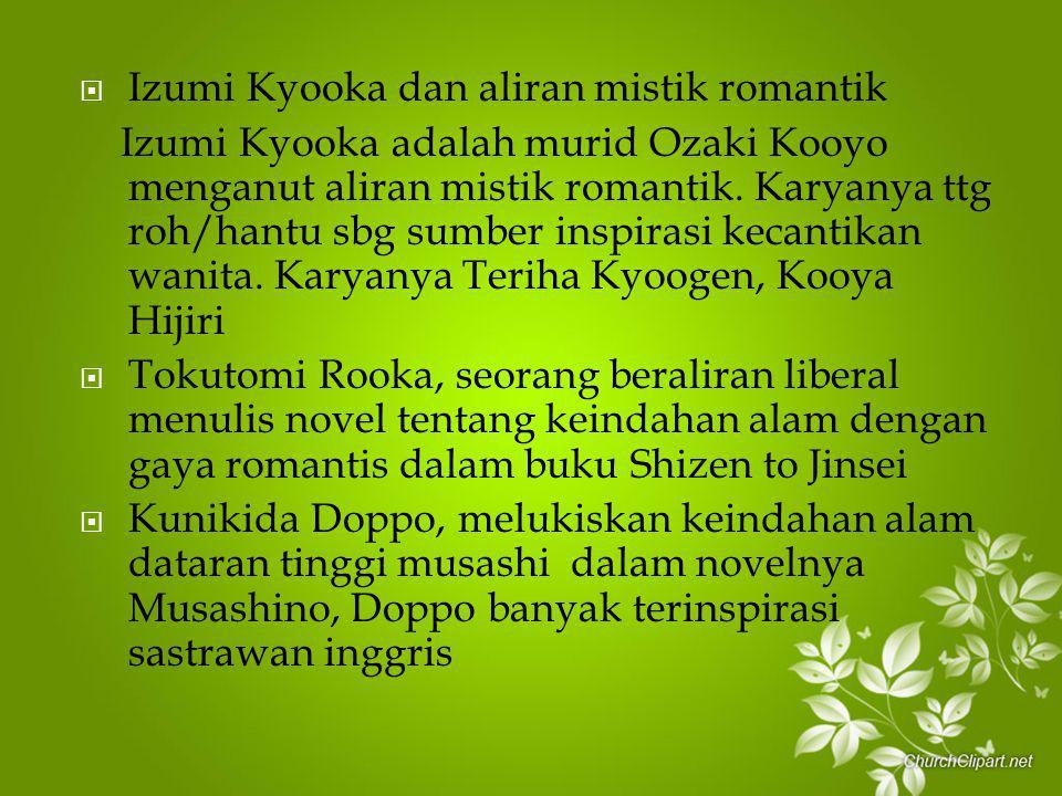  Izumi Kyooka dan aliran mistik romantik Izumi Kyooka adalah murid Ozaki Kooyo menganut aliran mistik romantik. Karyanya ttg roh/hantu sbg sumber ins