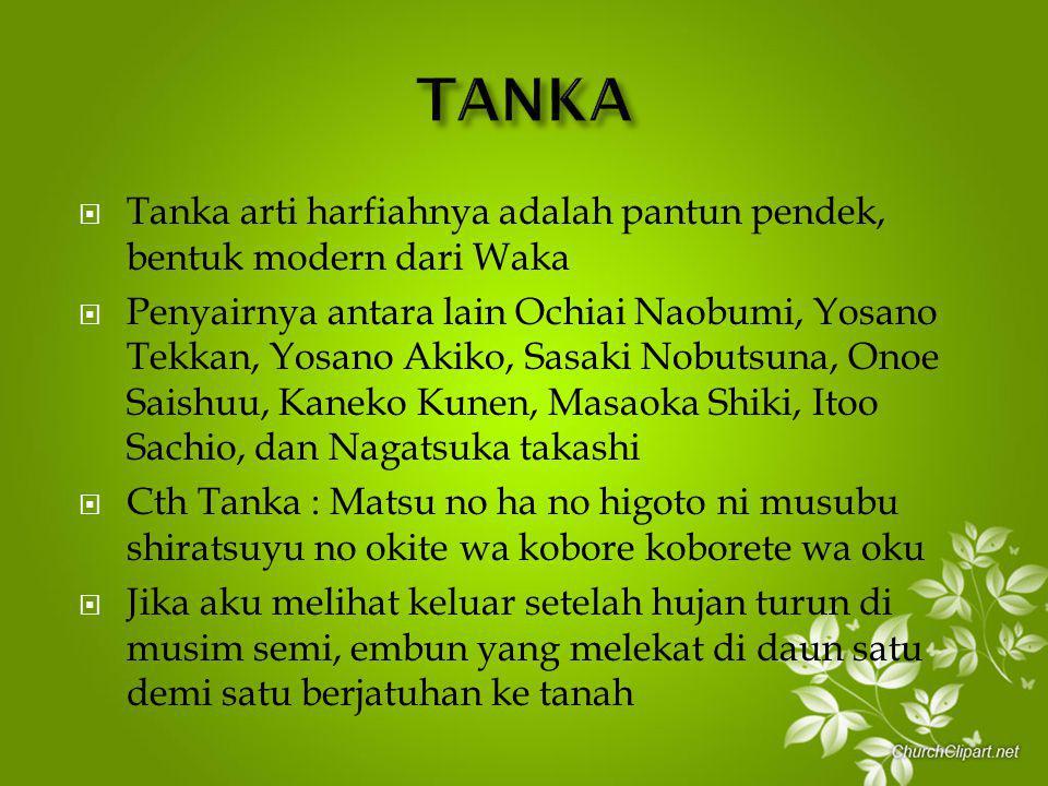  Tanka arti harfiahnya adalah pantun pendek, bentuk modern dari Waka  Penyairnya antara lain Ochiai Naobumi, Yosano Tekkan, Yosano Akiko, Sasaki Nobutsuna, Onoe Saishuu, Kaneko Kunen, Masaoka Shiki, Itoo Sachio, dan Nagatsuka takashi  Cth Tanka : Matsu no ha no higoto ni musubu shiratsuyu no okite wa kobore koborete wa oku  Jika aku melihat keluar setelah hujan turun di musim semi, embun yang melekat di daun satu demi satu berjatuhan ke tanah