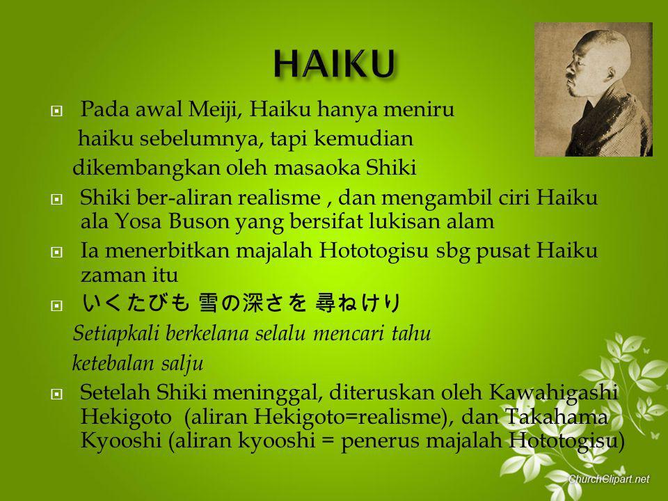  Pada awal Meiji, Haiku hanya meniru haiku sebelumnya, tapi kemudian dikembangkan oleh masaoka Shiki  Shiki ber-aliran realisme, dan mengambil ciri Haiku ala Yosa Buson yang bersifat lukisan alam  Ia menerbitkan majalah Hototogisu sbg pusat Haiku zaman itu  いくたびも 雪の深さを 尋ねけり Setiapkali berkelana selalu mencari tahu ketebalan salju  Setelah Shiki meninggal, diteruskan oleh Kawahigashi Hekigoto (aliran Hekigoto=realisme), dan Takahama Kyooshi (aliran kyooshi = penerus majalah Hototogisu)