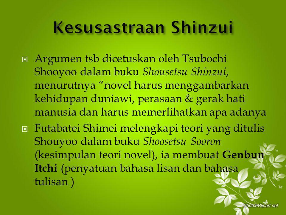 Argumen tsb dicetuskan oleh Tsubochi Shooyoo dalam buku Shousetsu Shinzui, menurutnya novel harus menggambarkan kehidupan duniawi, perasaan & gerak hati manusia dan harus memerlihatkan apa adanya  Futabatei Shimei melengkapi teori yang ditulis Shouyoo dalam buku Shoosetsu Sooron (kesimpulan teori novel), ia membuat Genbun Itchi (penyatuan bahasa lisan dan bahasa tulisan )