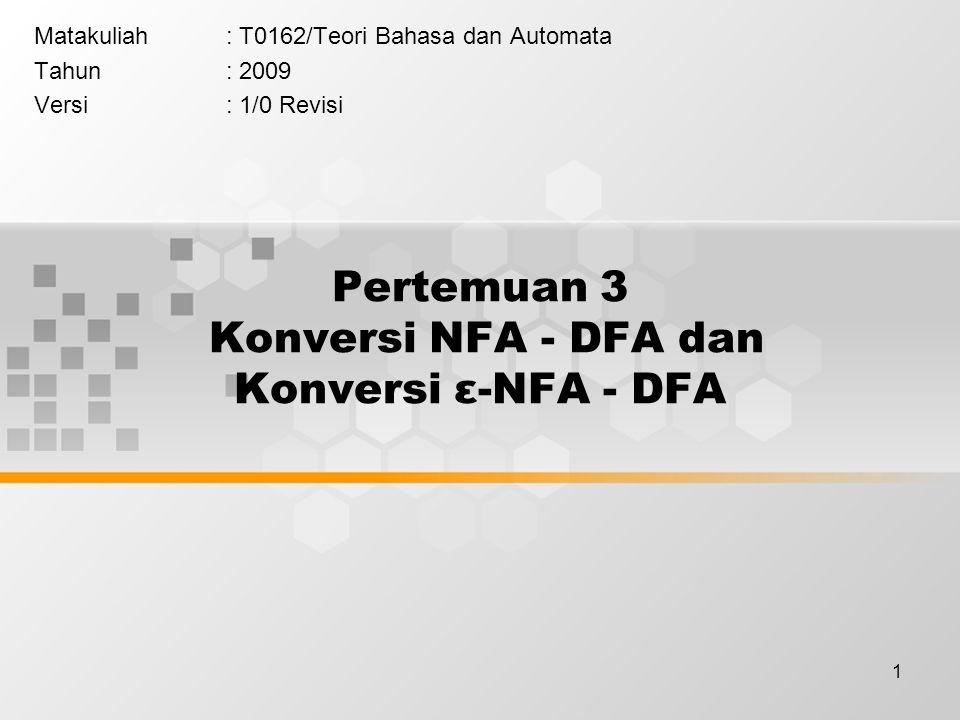 1 Pertemuan 3 Konversi NFA - DFA dan Konversi ε-NFA - DFA Matakuliah: T0162/Teori Bahasa dan Automata Tahun: 2009 Versi: 1/0 Revisi