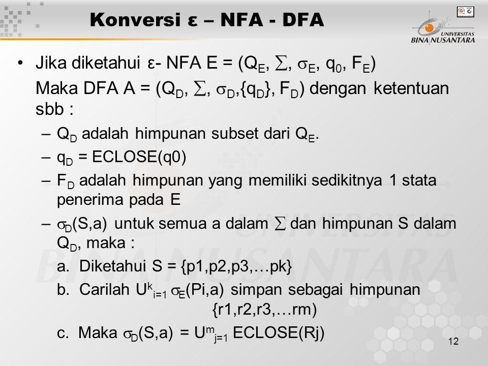 12 Konversi ε – NFA - DFA Jika diketahui ε- NFA E = (Q E, ,  E, q 0, F E ) Maka DFA A = (Q D, ,  D,{q D }, F D ) dengan ketentuan sbb : –Q D adala