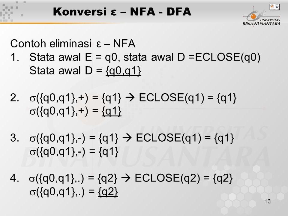 13 Konversi ε – NFA - DFA Contoh eliminasi ε – NFA 1.Stata awal E = q0, stata awal D =ECLOSE(q0) Stata awal D = {q0,q1} 2.  ({q0,q1},+) = {q1}  ECLO