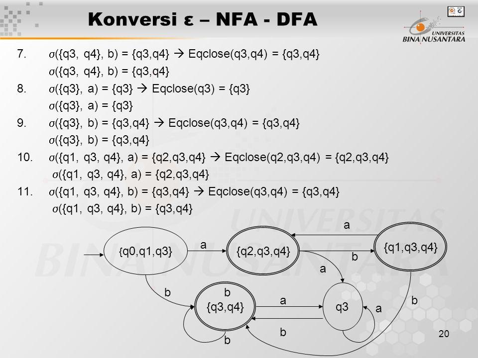 20 Konversi ε – NFA - DFA 7.  ({q3, q4}, b) = {q3,q4}  Eqclose(q3,q4) = {q3,q4}  ({q3, q4}, b) = {q3,q4} 8.  ({q3}, a) = {q3}  Eqclose(q3) = {q3}