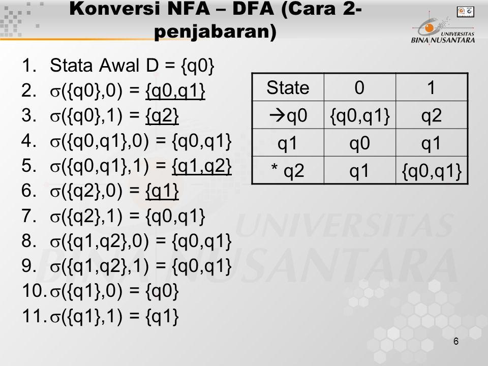 6 Konversi NFA – DFA (Cara 2- penjabaran) 1.Stata Awal D = {q0} 2.  ({q0},0) = {q0,q1} 3.  ({q0},1) = {q2} 4.  ({q0,q1},0) = {q0,q1} 5.  ({q0,q1},