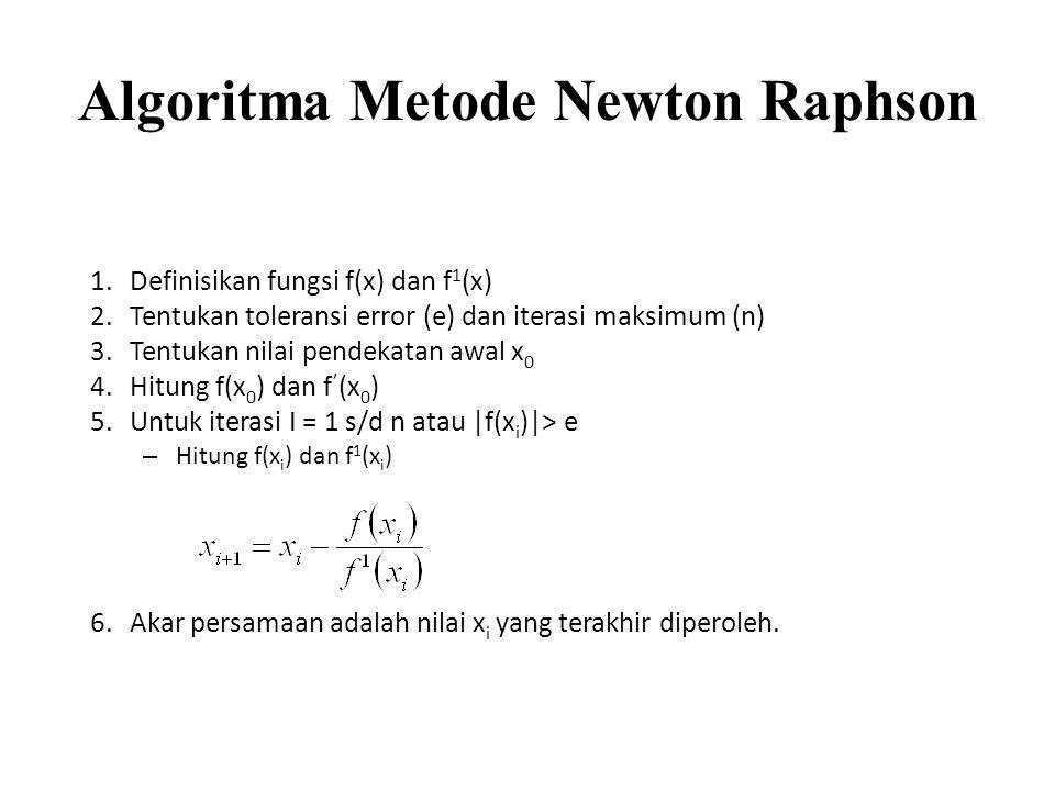 Algoritma Metode Newton Raphson 1.Definisikan fungsi f(x) dan f 1 (x) 2.Tentukan toleransi error (e) dan iterasi maksimum (n) 3.Tentukan nilai pendeka