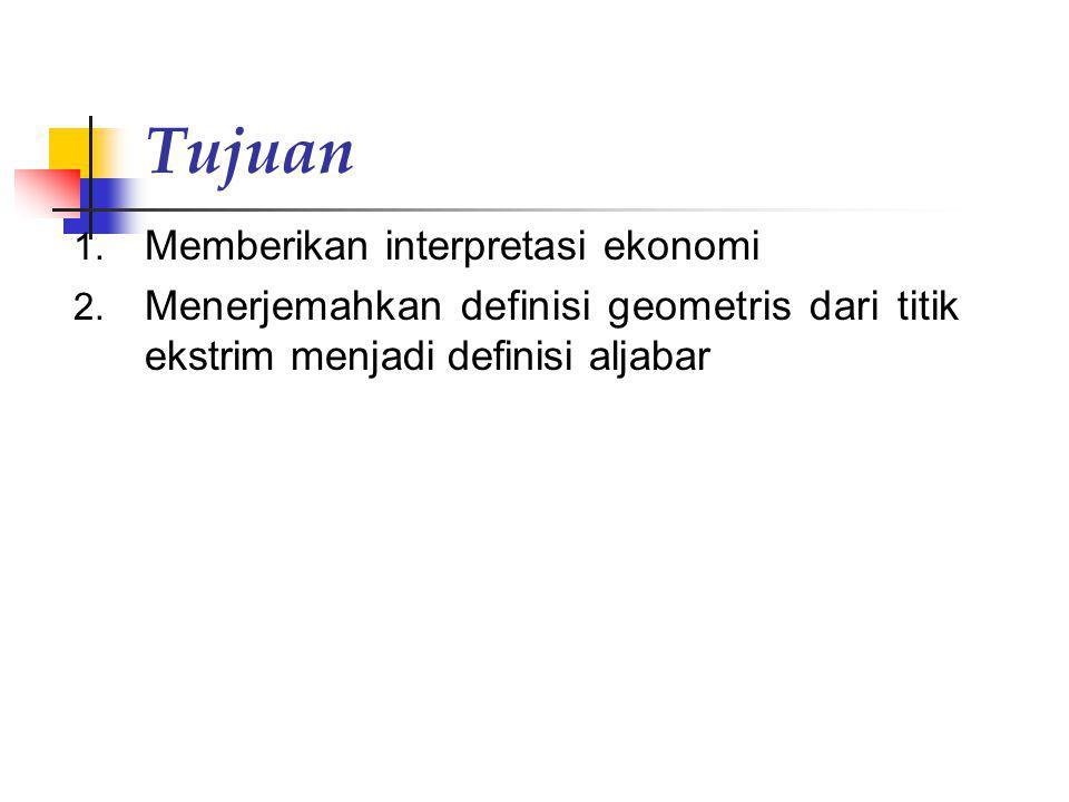 Tujuan 1. Memberikan interpretasi ekonomi 2. Menerjemahkan definisi geometris dari titik ekstrim menjadi definisi aljabar