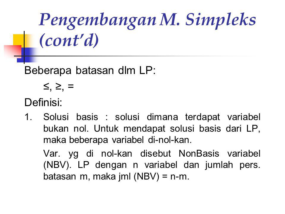 Pengembangan M. Simpleks (cont'd) Beberapa batasan dlm LP: ≤, ≥, = Definisi: 1.Solusi basis : solusi dimana terdapat variabel bukan nol. Untuk mendapa