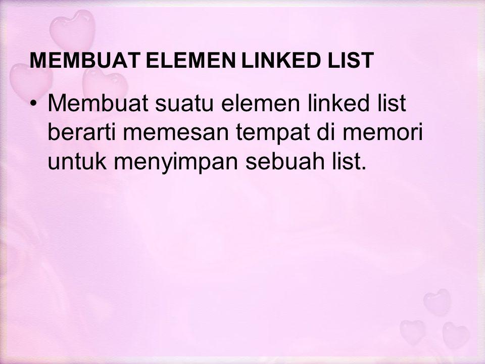 MEMBUAT ELEMEN LINKED LIST Membuat suatu elemen linked list berarti memesan tempat di memori untuk menyimpan sebuah list.