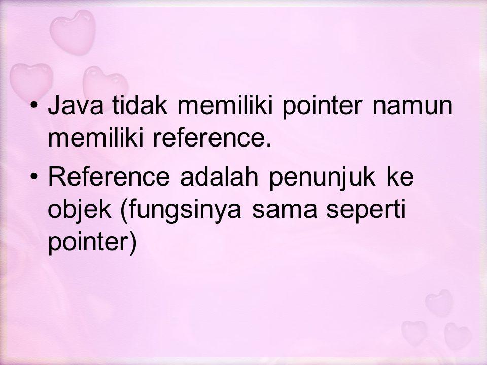 Java tidak memiliki pointer namun memiliki reference. Reference adalah penunjuk ke objek (fungsinya sama seperti pointer)