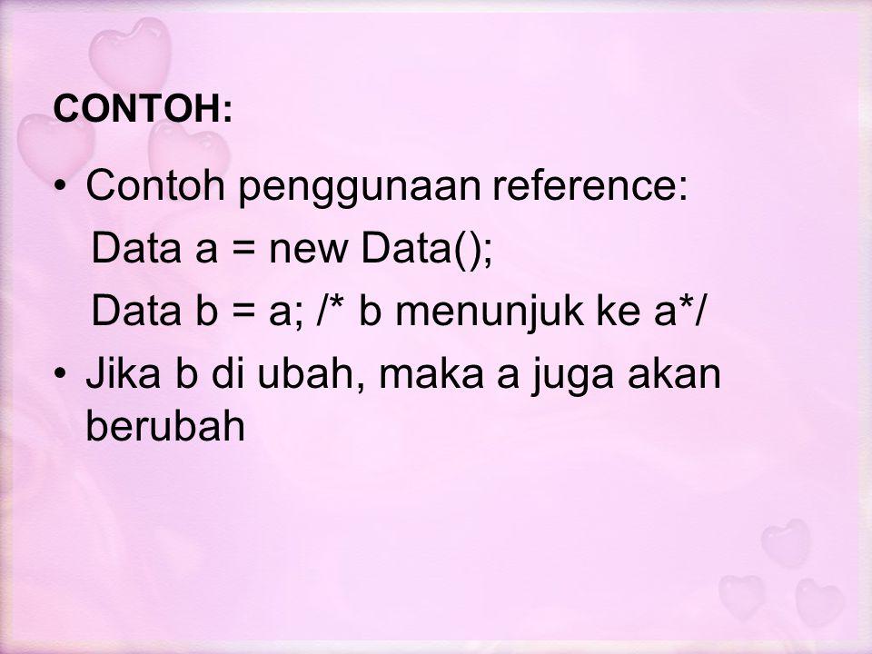 CONTOH: Contoh penggunaan reference: Data a = new Data(); Data b = a; /* b menunjuk ke a*/ Jika b di ubah, maka a juga akan berubah