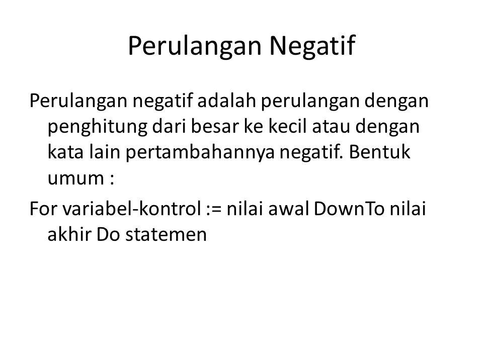 Perulangan Negatif Perulangan negatif adalah perulangan dengan penghitung dari besar ke kecil atau dengan kata lain pertambahannya negatif.