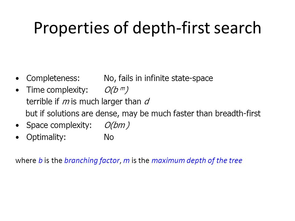 Properties of depth-first search Completeness: No, fails in infinite state-space Time complexity:O(b m ) terrible if m is much larger than d but if so