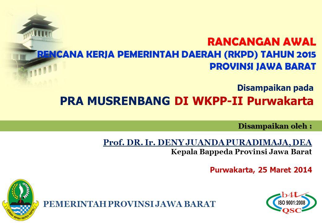 PEMERINTAH PROVINSI JAWA BARAT RANCANGAN AWAL RENCANA KERJA PEMERINTAH DAERAH (RKPD) TAHUN 2015 PROVINSI JAWA BARAT Disampaikan oleh : Prof. DR. Ir. D