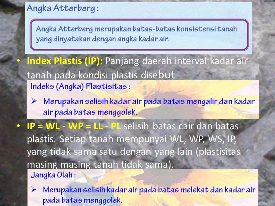 Index Plastis (IP): Panjang daerah interval kadar air tanah pada kondisi plastis dise but IP = WL - WP = LL - PL selisih batas cair dan batas plastis.