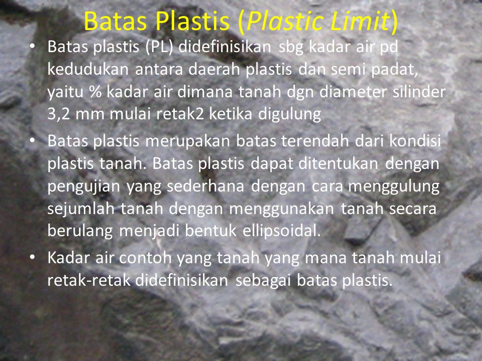 Batas Plastis (Plastic Limit) Batas plastis (PL) didefinisikan sbg kadar air pd kedudukan antara daerah plastis dan semi padat, yaitu % kadar air dima