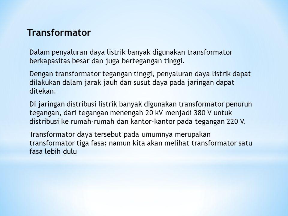 Transformator Dalam penyaluran daya listrik banyak digunakan transformator berkapasitas besar dan juga bertegangan tinggi. Dengan transformator tegang