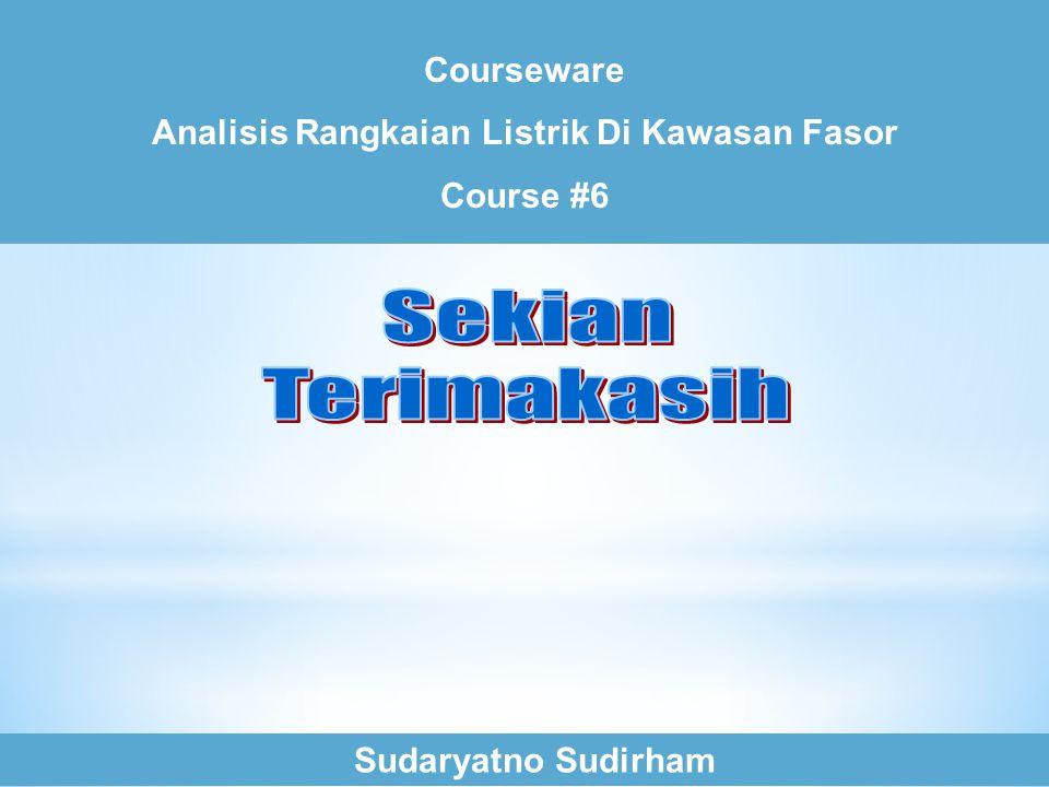 Courseware Analisis Rangkaian Listrik Di Kawasan Fasor Course #6 Sudaryatno Sudirham