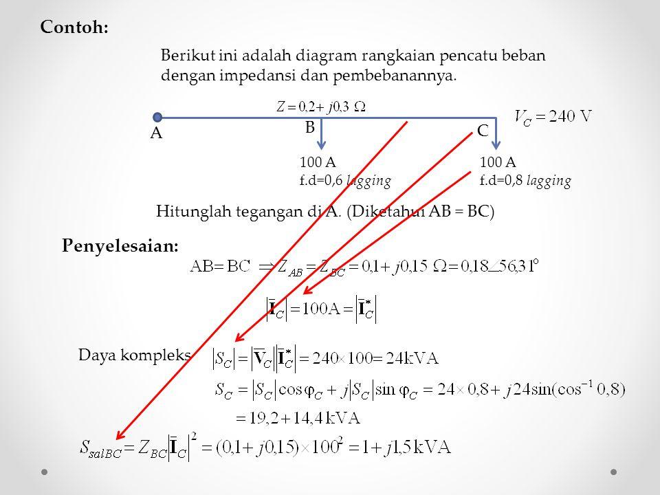 Contoh: Berikut ini adalah diagram rangkaian pencatu beban dengan impedansi dan pembebanannya. 100 A f.d=0,6 lagging 100 A f.d=0,8 lagging A B C Hitun