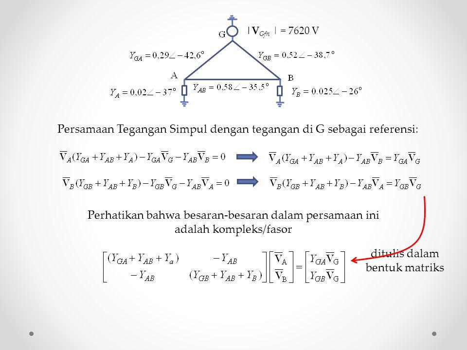Persamaan Tegangan Simpul dengan tegangan di G sebagai referensi: |V Gfn | = 7620 V ditulis dalam bentuk matriks Perhatikan bahwa besaran-besaran dalam persamaan ini adalah kompleks/fasor