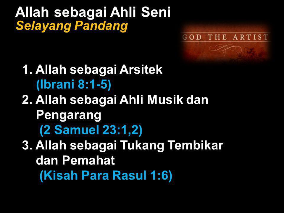 Allah sebagai Ahli Seni Selayang Pandang 1. Allah sebagai Arsitek ( Ibrani 8:1-5 ) 2. Allah sebagai Ahli Musik dan Pengarang (2 Samuel 23:1,2) 3. Alla