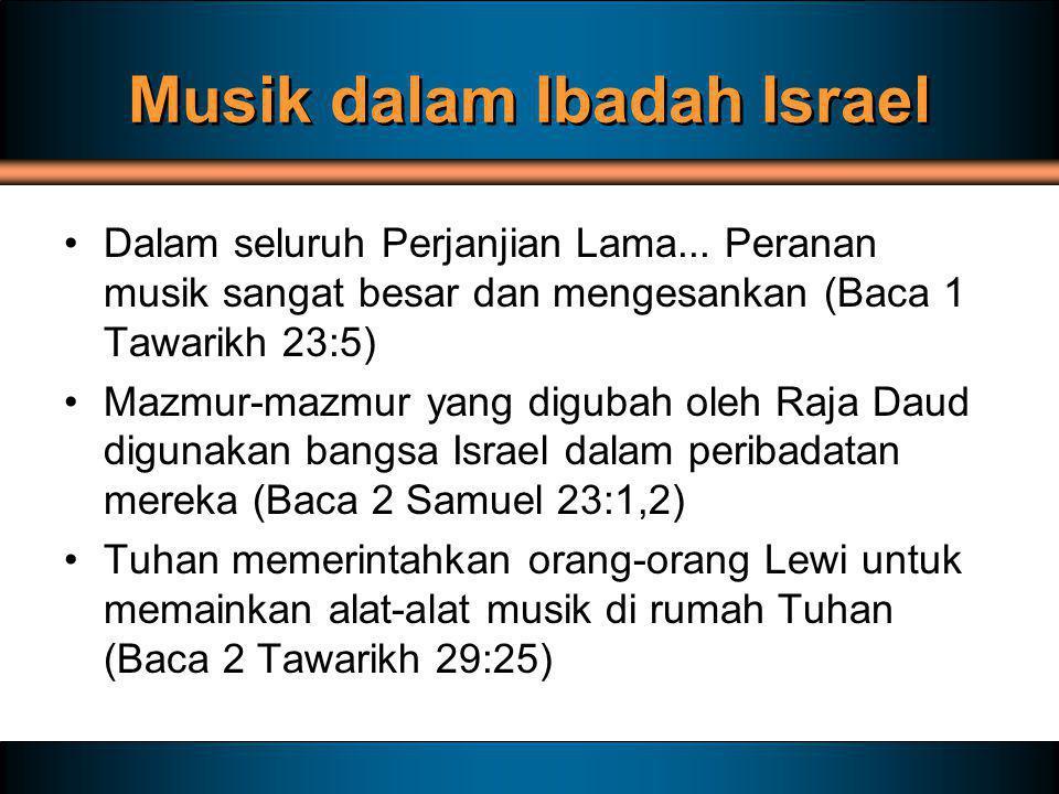Musik dalam Ibadah Israel Dalam seluruh Perjanjian Lama... Peranan musik sangat besar dan mengesankan (Baca 1 Tawarikh 23:5) Mazmur-mazmur yang diguba