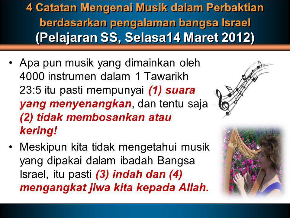 4 Catatan Mengenai Musik dalam Perbaktian berdasarkan pengalaman bangsa Israel (Pelajaran SS, Selasa14 Maret 2012) Apa pun musik yang dimainkan oleh 4