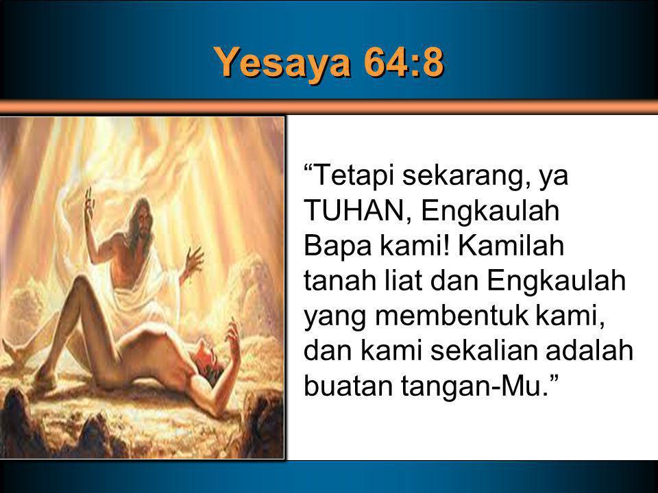 """Yesaya 64:8 """"Tetapi sekarang, ya TUHAN, Engkaulah Bapa kami! Kamilah tanah liat dan Engkaulah yang membentuk kami, dan kami sekalian adalah buatan tan"""