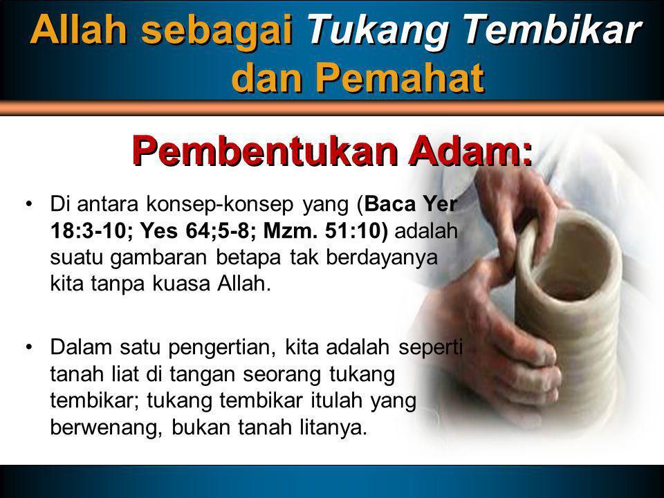 Allah sebagai Tukang Tembikar dan Pemahat Di antara konsep-konsep yang (Baca Yer 18:3-10; Yes 64;5-8; Mzm. 51:10) adalah suatu gambaran betapa tak ber