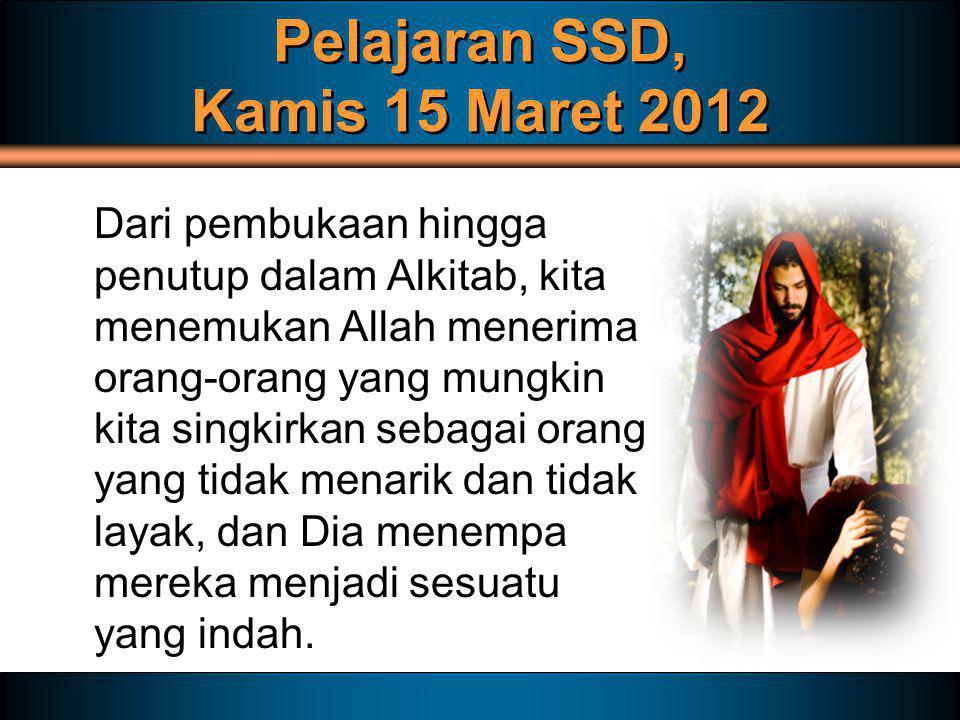 Pelajaran SSD, Kamis 15 Maret 2012 Dari pembukaan hingga penutup dalam Alkitab, kita menemukan Allah menerima orang-orang yang mungkin kita singkirkan