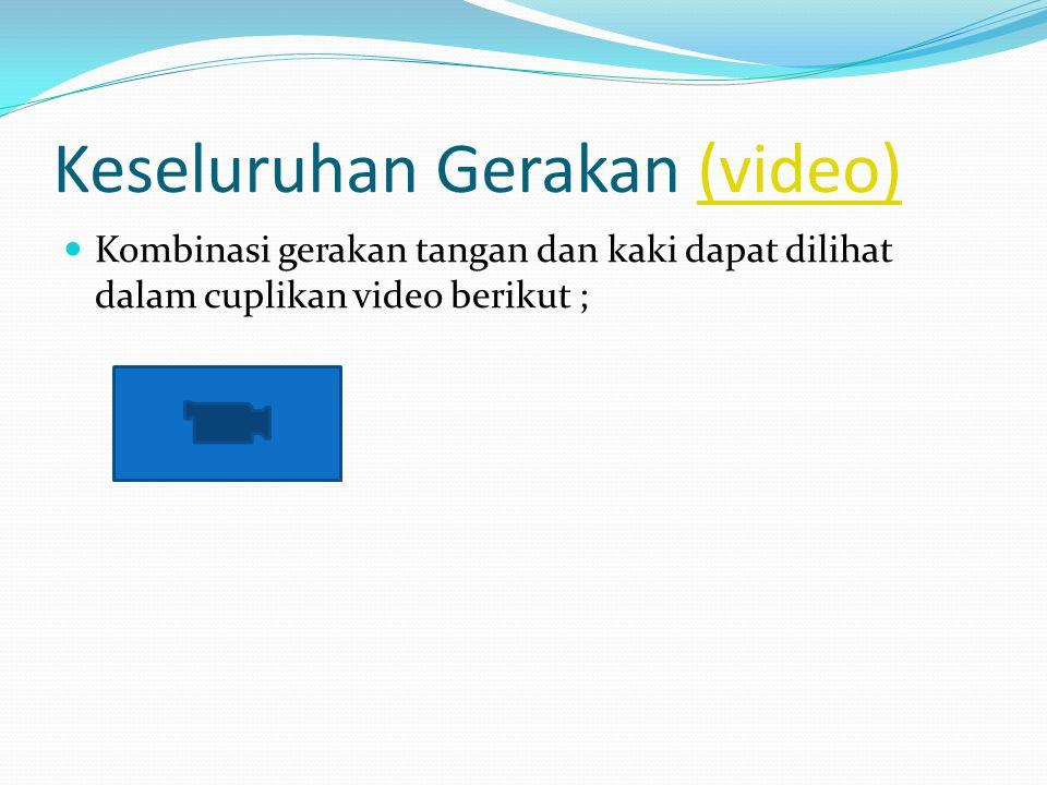 Keseluruhan Gerakan (video)(video) Kombinasi gerakan tangan dan kaki dapat dilihat dalam cuplikan video berikut ;
