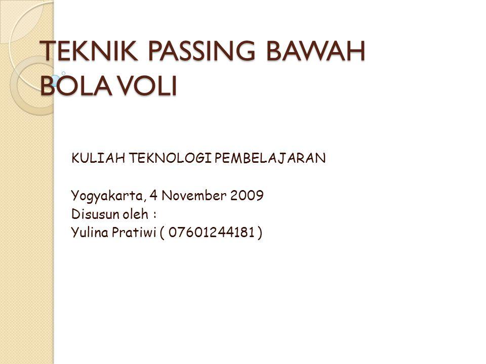 TEKNIK PASSING BAWAH BOLA VOLI KULIAH TEKNOLOGI PEMBELAJARAN Yogyakarta, 4 November 2009 Disusun oleh : Yulina Pratiwi ( 07601244181 )